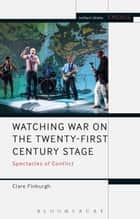 Watching War on the Twenty-First Century Stage - Spectacles of Conflict ebook by Mark Taylor-Batty, Dr Clare Finburgh, Prof. Enoch Brater