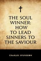 The Soul Winner: How to Lead Sinners to the Saviour ebook by Charles Spurgeon