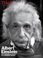 TIME Albert Einstein - The Enduring Legacy of a Modern Genius ebook by The Editors of TIME