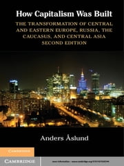 How Capitalism Was Built - The Transformation of Central and Eastern Europe, Russia, the Caucasus, and Central Asia ebook by Anders Aslund