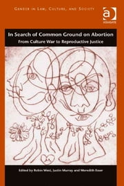 In Search of Common Ground on Abortion - From Culture War to Reproductive Justice ebook by Dr Justin Murray,Dr Meredith Esser,Professor Robin West,Professor Martha Albertson Fineman