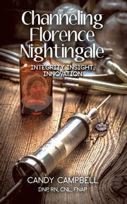 Channeling Florence Nightingale: Integrity, Insight, Innovation ebook by Campbell, Candy