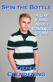 Spin the Bottle: A Gay Young Adult Romance Story ebook by Derek Clendening