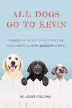 All Dogs Go to Kevin, Everything Three Dogs Taught Me (That I Didn't Learn in Veterinary School)