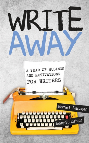 Write Away - A Year of Musings and Motivations for Writers ebook by Kerrie L. Flanagan,Jenny Sundstedt