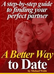 A Better Way to Date: A step-by-step guide to finding your perfect partner ebook by Webb, Michael