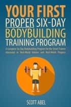 Your First Proper Six-Day Bodybuilding Training Program ebook by Scott Abel