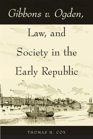 Gibbons v. Ogden, Law, and Society in the Early Republic ebook by Thomas H. Cox