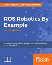 ROS Robotics By Example - Second Edition ebook by Dr. Thomas L. Harman, Carol Fairchild