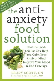 The Antianxiety Food Solution - How the Foods You Eat Can Help You Calm Your Anxious Mind, Improve Your Mood, and End Cravings ebook by Trudy Scott, CN,James Lake, MD