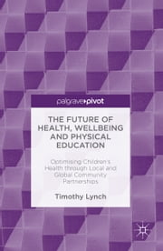 The Future of Health, Wellbeing and Physical Education - Optimising Children's Health through Local and Global Community Partnerships ebook by Timothy Lynch