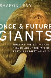 Once and Future Giants: What Ice Age Extinctions Tell Us About the Fate of Earth's Largest Animals ebook by Sharon Levy