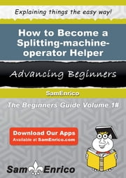 How to Become a Splitting-machine-operator Helper - How to Become a Splitting-machine-operator Helper ebook by Genna Gunn