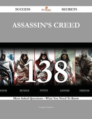 Assassin's Creed 138 Success Secrets - 138 Most Asked Questions On Assassin's Creed - What You Need To Know ebook by George Foreman