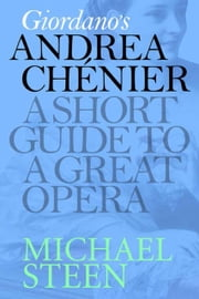 Giordano's Andrea Chénier: A Short Guide To A Great Opera ebook by Michael Steen