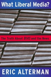 What Liberal Media? - The Truth about Bias and the News ebook by Eric Alterman