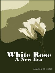 White Rose A New Era ebook by M.D. Cahill