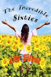 The Incredible Sixties, A Generation of Innovation and Imagination Revisited ebook by Lily Silver