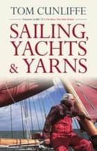 Sailing, Yachts & Yarns ebook by Tom Cunliffe