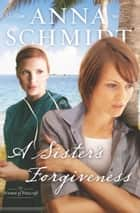 A Sister's Forgiveness ebook by Anna Schmidt