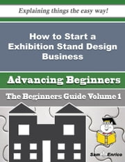 How to Start a Exhibition Stand Design Business (Beginners Guide) ebook by Wanita Smart,Sam Enrico