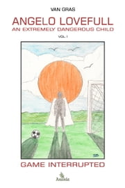 Angelo Lovefull, An Extremely Dangerous Child - Vol.1: Game Interrupted ebook by Van Gras