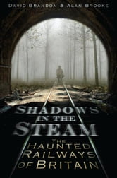 Shadows in the Steam - The Haunted Railways of Britain ebook by David Brandon,Alan Brooke