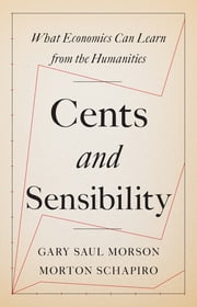 Cents and Sensibility - What Economics Can Learn from the Humanities ebook by Morton Schapiro, Gary Saul Morson