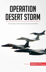 Operation Desert Storm - The Invasion of Kuwait and the Second Gulf War ebook by 50MINUTES.COM