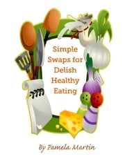 Simple Swaps for Delish Healthy Eating ebook by Pamela Martin