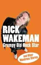 Grumpy Old Rock Star - and Other Wondrous Stories ebook by Rick Wakeman