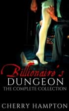 Billionaire's Dungeon: The Complete Collection ebook by