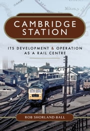 Cambridge Station - Its Development and Operation as a Rail Centre ebook by Rob  Shorland-Ball