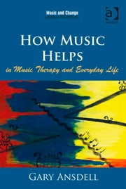 How Music Helps in Music Therapy and Everyday Life ebook by Dr Gary Ansdell,Professor Tia DeNora