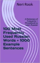 100 Most Frequently Used Russian Words + 1000 Example Sentences: A Dictionary of Frequency + Phrasebook to Learn Russian ebook by Neri Rook