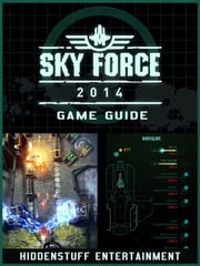 Sky Force 2014 Game Guide Unofficial ebook by Hiddenstuff Entertainment
