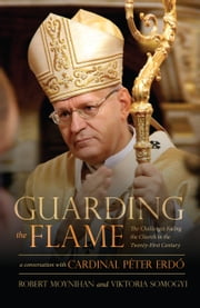 Guarding the Flame - The Challenges Facing the Church in the Twenty-First Century: A Conversation With Cardinal Peter Erdő ebook by Robert Moynihan, Peter Erdo