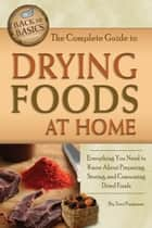 The Complete Guide to Drying Foods at Home - Everything You Need to Know About Preparing, Storing, and Consuming Dried Foods ebook by Terri Paajanen