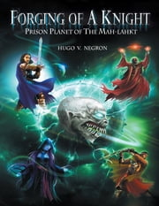 Forging of a Knight: Prison Planet of the Mah Lahkt ebook by Hugo V. Negron