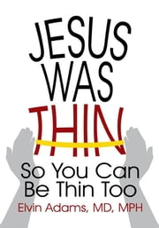 Jesus was Thin - So You Can Be Thin Too ebook by Elvin Adams, MD, MPH
