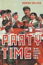 Party Time - Who Runs China and How ebook by Rowan Callick