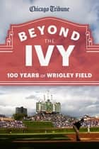 Beyond the Ivy - 100 Years of Wrigley Field ebook by Chicago Tribune Staff
