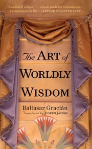 The Art of Worldly Wisdom ebook by Baltasar Gracian, Joseph Jacobs
