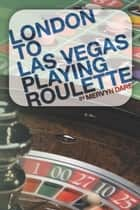 London to Las Vegas Playing Roulette ebook by Mervyn Dare