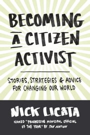 Becoming a Citizen Activist - Stories, Strategies, and Advice for Changing Our World ebook by Nick Licata
