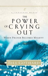 The Power of Crying Out - When Prayer Becomes Mighty ebook by Bill Gothard