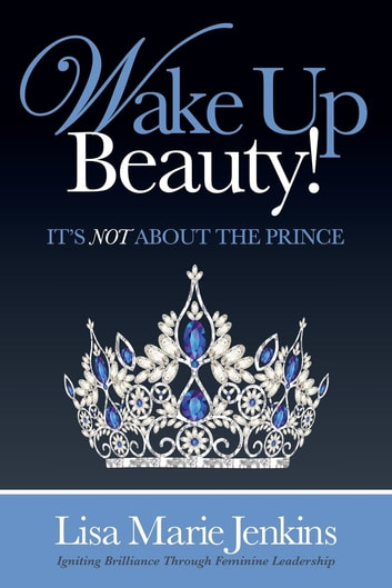 Wake Up Beauty! - It's Not About the Prince ebook by Lisa Marie Jenkins