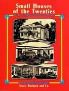 Small Houses of the Twenties - The Sears, Roebuck 1926 House Catalog ebook by Sears, Roebuck and Co.