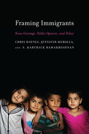 Framing Immigrants - News Coverage, Public Opinion, and Policy ebook by Chris Haynes,Jennifer Merolla,S. Karthick Ramakrishnan