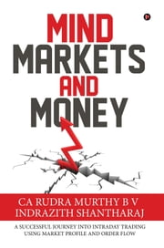 Mind Markets and Money - A Successful Journey Into Intraday Trading Using Market Profile and Order Flow ebook by CA Rudra Murthy B V, Indrazith Shantharaj